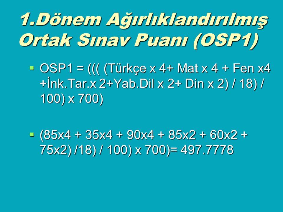 1.Dönem Ağırlıklandırılmış Ortak Sınav Puanı (OSP1)  OSP1 = ((( (Türkçe x 4+ Mat x 4 + Fen x4 +İnk.Tar.x 2+Yab.Dil x 2+ Din x 2) / 18) / 100) x 700)