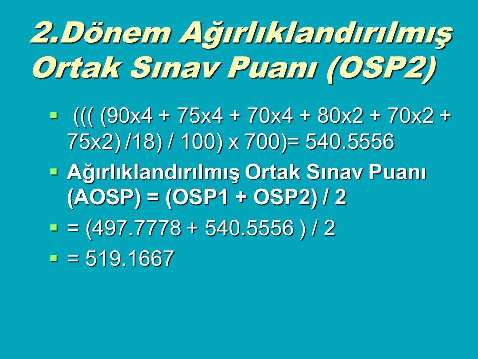 2.Dönem Ağırlıklandırılmış Ortak Sınav Puanı (OSP2)  ((( (90x4 + 75x4 + 70x4 + 80x2 + 70x2 + 75x2) /18) / 100) x 700)= 540.5556  Ağırlıklandırılmış