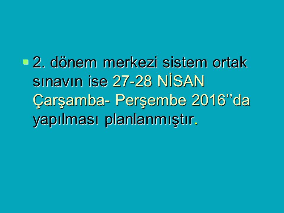  2. dönem merkezi sistem ortak sınavın ise 27-28 NİSAN Çarşamba- Perşembe 2016''da yapılması planlanmıştır.
