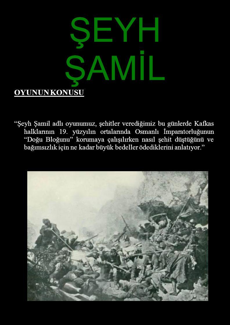 """ŞEYH ŞAMİL OYUNUN KONUSU """"Şeyh Şamil adlı oyunumuz, şehitler verediğimiz bu günlerde Kafkas halklarının 19. yüzyılın ortalarında Osmanlı İmparatorluğu"""
