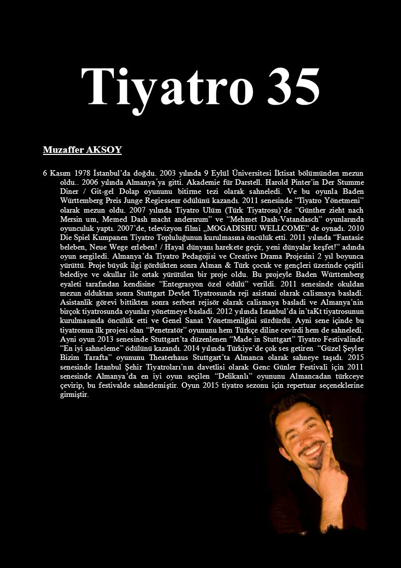 Tiyatro 35 Muzaffer AKSOY 6 Kasım 1978 İstanbul'da doğdu. 2003 yılında 9 Eylül Üniversitesi İktisat bölümünden mezun oldu.. 2006 yılında Almanya´ya gi