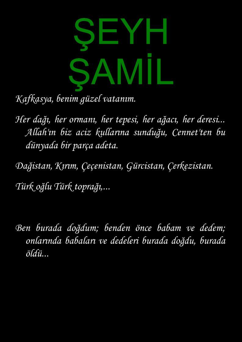 ŞEYH ŞAMİL Kafkasya, benim güzel vatanım. Her dağı, her ormanı, her tepesi, her ağacı, her deresi... Allah'ın biz aciz kullarına sunduğu, Cennet'ten b