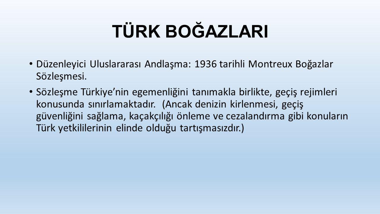TÜRK BOĞAZLARI Düzenleyici Uluslararası Andlaşma: 1936 tarihli Montreux Boğazlar Sözleşmesi. Sözleşme Türkiye'nin egemenliğini tanımakla birlikte, geç