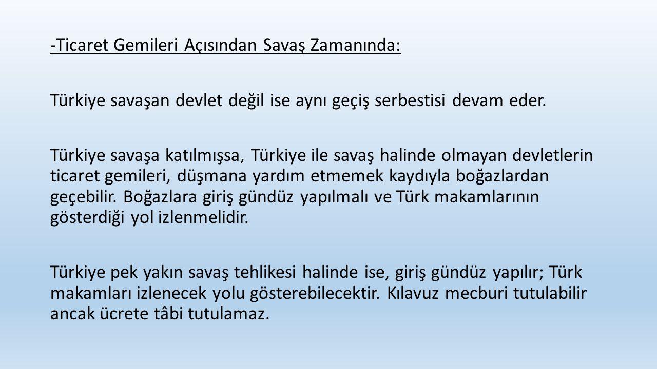 -Ticaret Gemileri Açısından Savaş Zamanında: Türkiye savaşan devlet değil ise aynı geçiş serbestisi devam eder. Türkiye savaşa katılmışsa, Türkiye ile