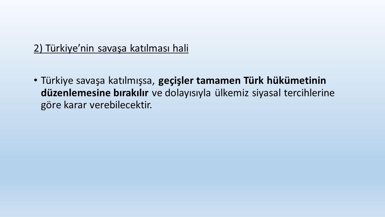 2) Türkiye'nin savaşa katılması hali Türkiye savaşa katılmışsa, geçişler tamamen Türk hükümetinin düzenlemesine bırakılır ve dolayısıyla ülkemiz siyas