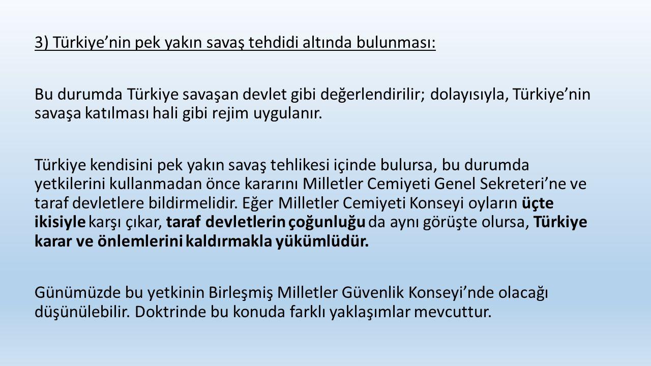 3) Türkiye'nin pek yakın savaş tehdidi altında bulunması: Bu durumda Türkiye savaşan devlet gibi değerlendirilir; dolayısıyla, Türkiye'nin savaşa katı