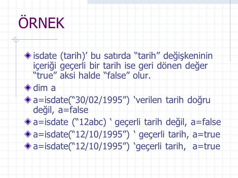 """ÖRNEK isdate (tarih)' bu satırda """"tarih"""" değişkeninin içeriği geçerli bir tarih ise geri dönen değer """"true"""" aksi halde """"false"""" olur. dim a a=isdate(""""3"""