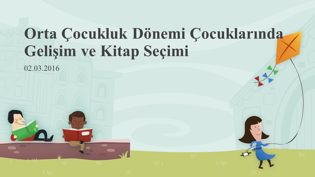 Orta Çocukluk Dönemi Çocuklarında Gelişim ve Kitap Seçimi 02.03.2016