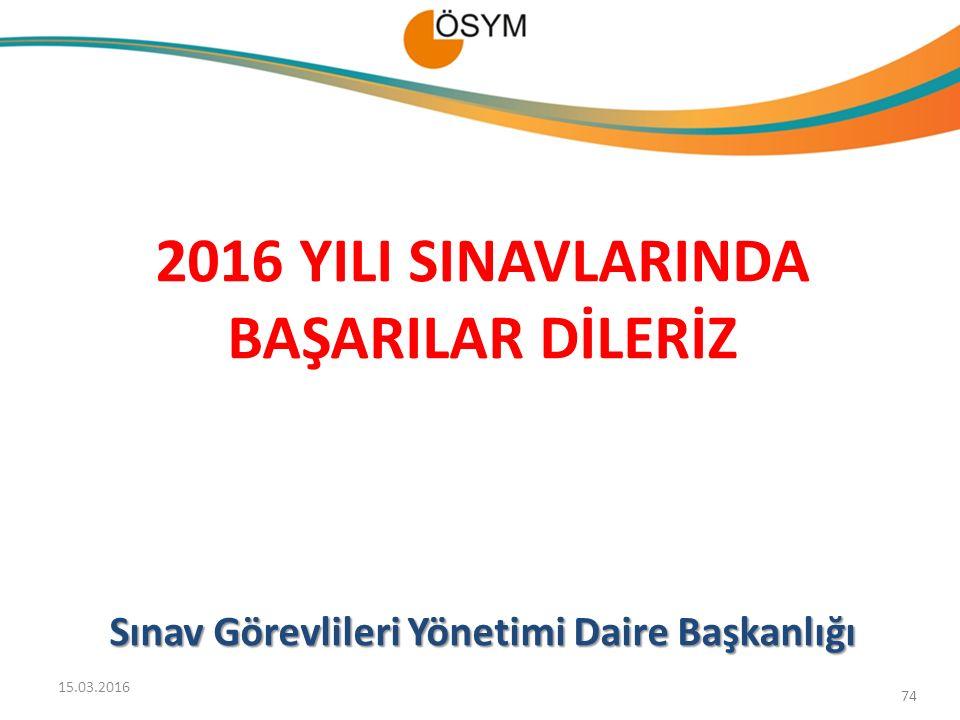 74 2016 YILI SINAVLARINDA BAŞARILAR DİLERİZ Sınav Görevlileri Yönetimi Daire Başkanlığı 15.03.2016