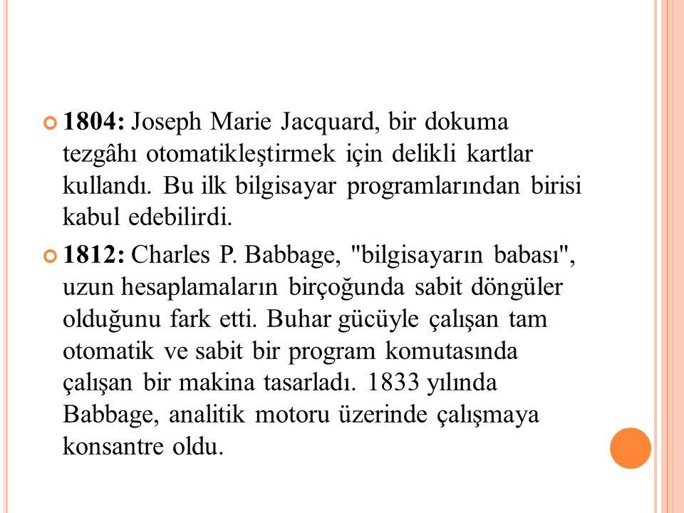 1804: Joseph Marie Jacquard, bir dokuma tezgâhı otomatikleştirmek için delikli kartlar kullandı. Bu ilk bilgisayar programlarından birisi kabul edebil