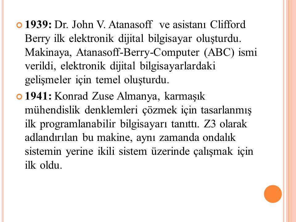 1939: Dr. John V. Atanasoff ve asistanı Clifford Berry ilk elektronik dijital bilgisayar oluşturdu. Makinaya, Atanasoff-Berry-Computer (ABC) ismi veri