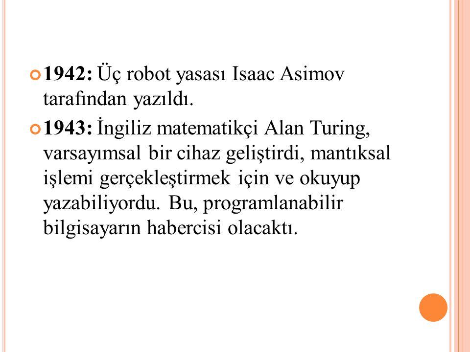 1942: Üç robot yasası Isaac Asimov tarafından yazıldı. 1943: İngiliz matematikçi Alan Turing, varsayımsal bir cihaz geliştirdi, mantıksal işlemi gerçe