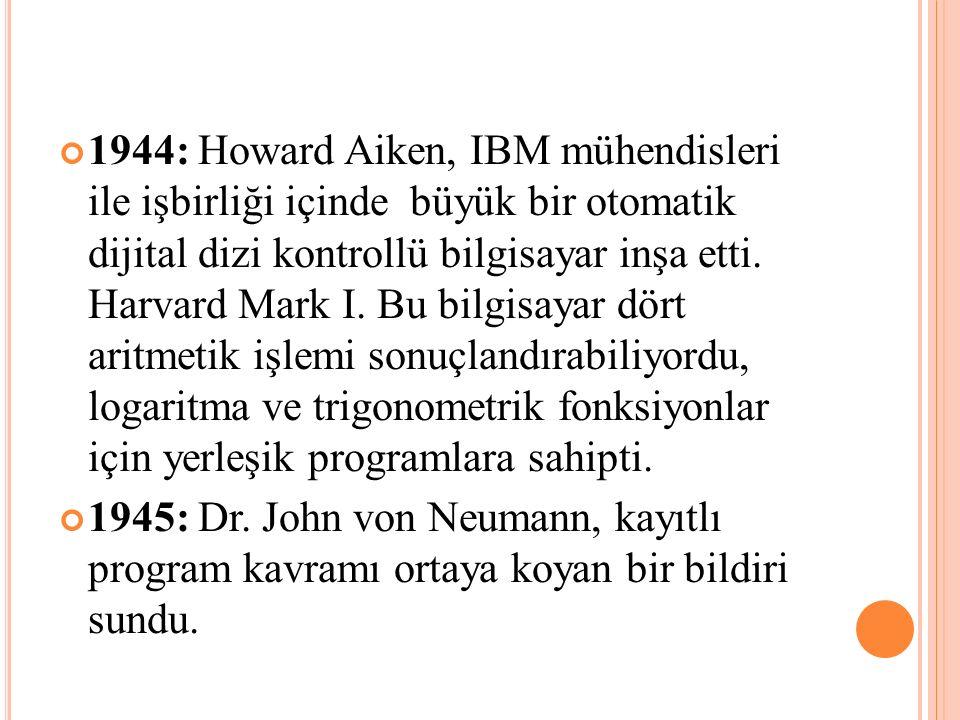 1944: Howard Aiken, IBM mühendisleri ile işbirliği içinde büyük bir otomatik dijital dizi kontrollü bilgisayar inşa etti. Harvard Mark I. Bu bilgisaya