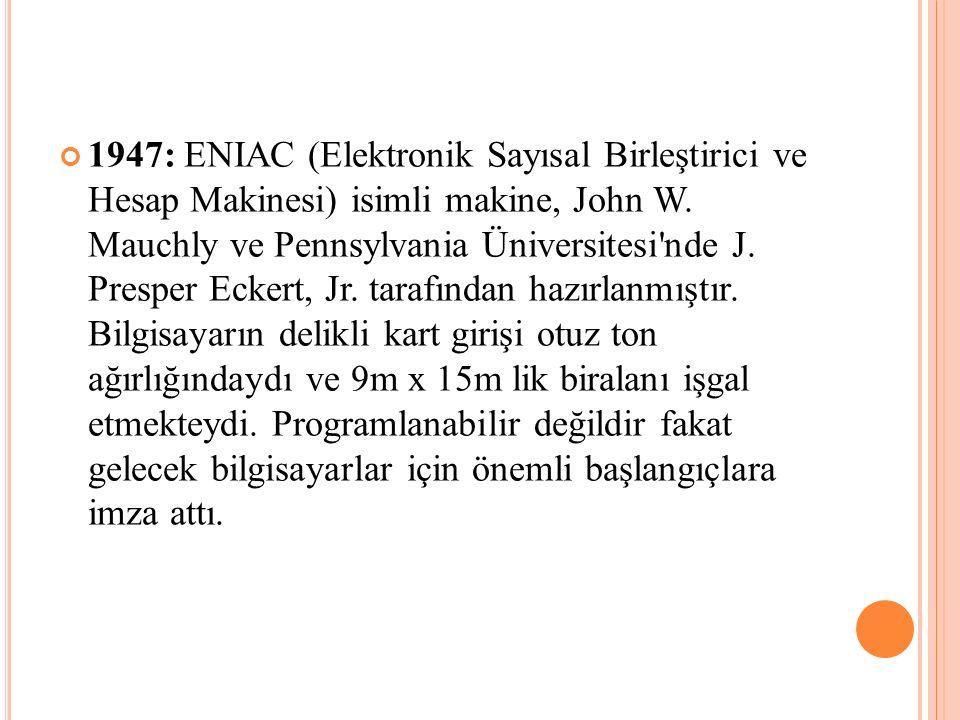 1947: ENIAC (Elektronik Sayısal Birleştirici ve Hesap Makinesi) isimli makine, John W. Mauchly ve Pennsylvania Üniversitesi'nde J. Presper Eckert, Jr.
