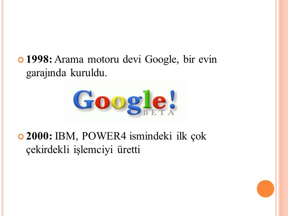 1998: Arama motoru devi Google, bir evin garajında kuruldu. 2000: IBM, POWER4 ismindeki ilk çok çekirdekli işlemciyi üretti