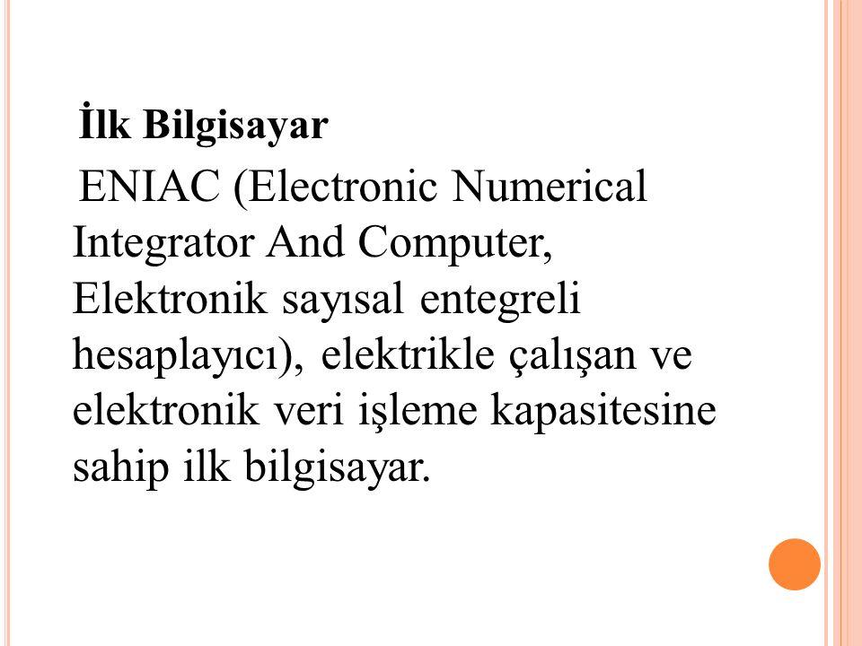 İlk Bilgisayar ENIAC (Electronic Numerical Integrator And Computer, Elektronik sayısal entegreli hesaplayıcı), elektrikle çalışan ve elektronik veri i