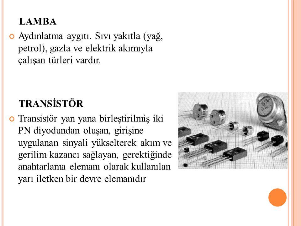 LAMBA Aydınlatma aygıtı. Sıvı yakıtla (yağ, petrol), gazla ve elektrik akımıyla çalışan türleri vardır. TRANSİSTÖR Transistör yan yana birleştirilmiş