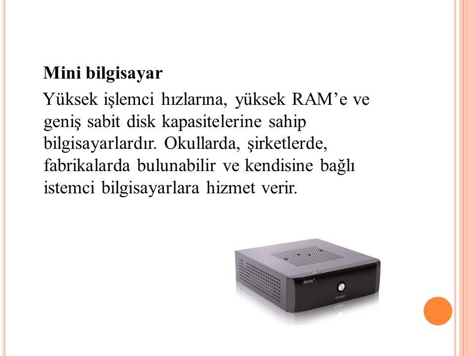 Mini bilgisayar Yüksek işlemci hızlarına, yüksek RAM'e ve geniş sabit disk kapasitelerine sahip bilgisayarlardır. Okullarda, şirketlerde, fabrikalarda