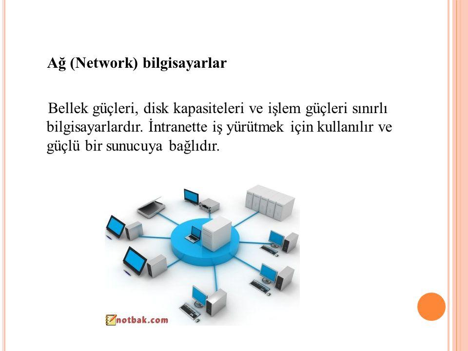 Ağ (Network) bilgisayarlar Bellek güçleri, disk kapasiteleri ve işlem güçleri sınırlı bilgisayarlardır. İntranette iş yürütmek için kullanılır ve güçl