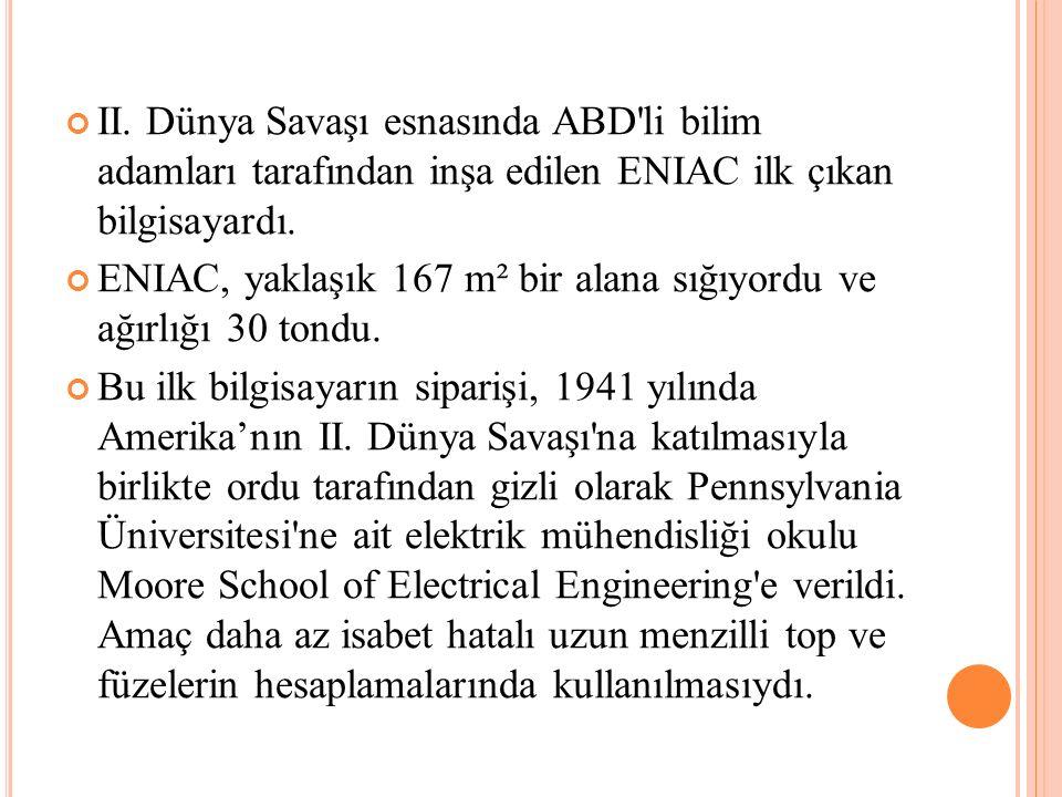 II. Dünya Savaşı esnasında ABD'li bilim adamları tarafından inşa edilen ENIAC ilk çıkan bilgisayardı. ENIAC, yaklaşık 167 m² bir alana sığıyordu ve ağ