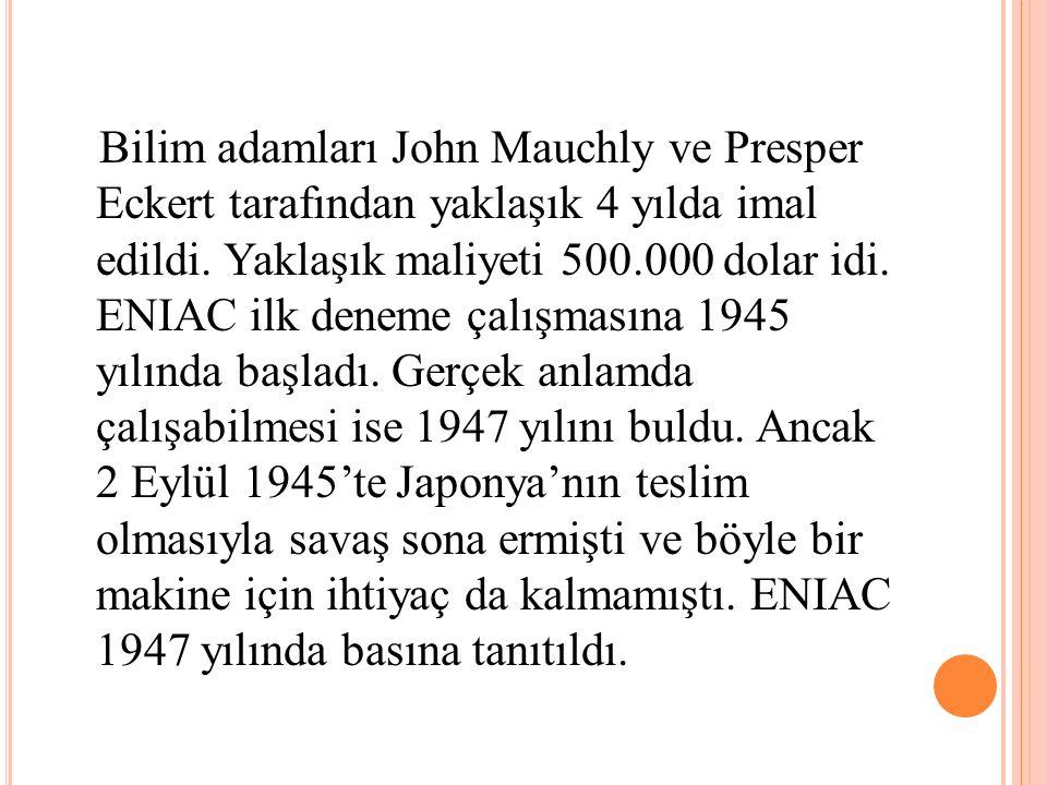 Bilim adamları John Mauchly ve Presper Eckert tarafından yaklaşık 4 yılda imal edildi. Yaklaşık maliyeti 500.000 dolar idi. ENIAC ilk deneme çalışması