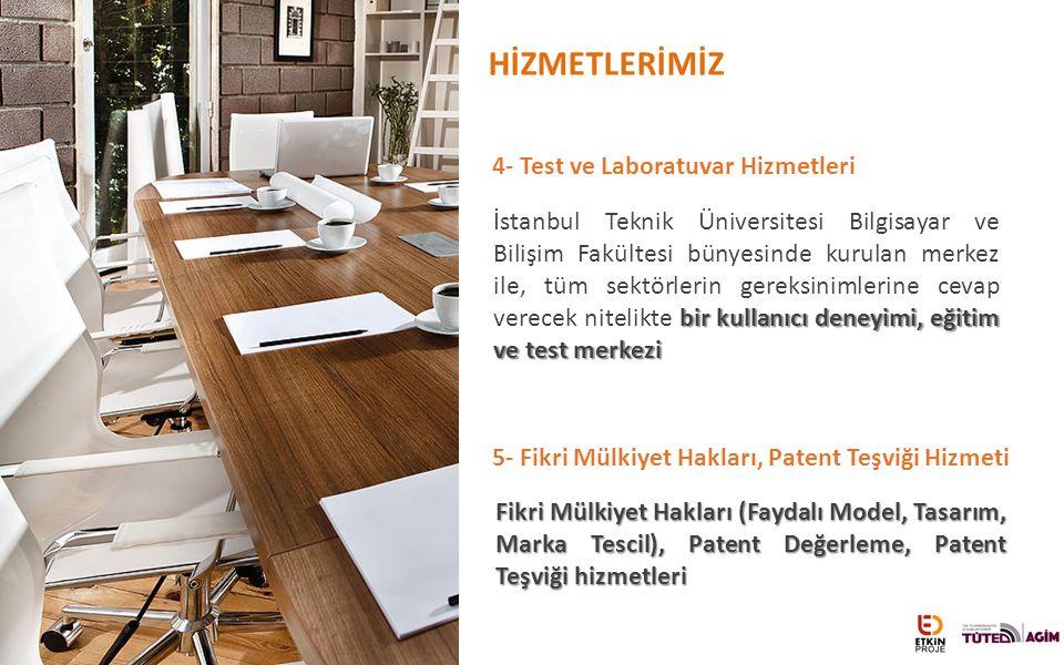 HİZMETLERİMİZ 4- Test ve Laboratuvar Hizmetleri bir kullanıcı deneyimi, eğitim ve test merkezi İstanbul Teknik Üniversitesi Bilgisayar ve Bilişim Fakültesi bünyesinde kurulan merkez ile, tüm sektörlerin gereksinimlerine cevap verecek nitelikte bir kullanıcı deneyimi, eğitim ve test merkezi Fikri Mülkiyet Hakları (Faydalı Model, Tasarım, Marka Tescil), Patent Değerleme, Patent Teşviği hizmetleri 5- Fikri Mülkiyet Hakları, Patent Teşviği Hizmeti