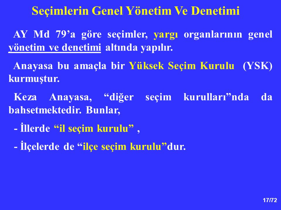 17/72 AY Md 79'a göre seçimler, yargı organlarının genel yönetim ve denetimi altında yapılır. Anayasa bu amaçla bir Yüksek Seçim Kurulu (YSK) kurmuştu