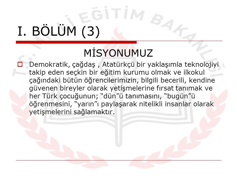 I. BÖLÜM (3) MİSYONUMUZ  Demokratik, çağdaş, Atatürkçü bir yaklaşımla teknolojiyi takip eden seçkin bir eğitim kurumu olmak ve ilkokul çağındaki bütü