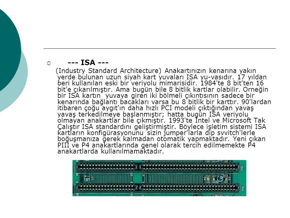  --- ISA --- (Industry Standard Architecture) Anakartınızın kenarına yakın yerde bulunan uzun siyah kart yuvaları ISA yu-vasıdır.