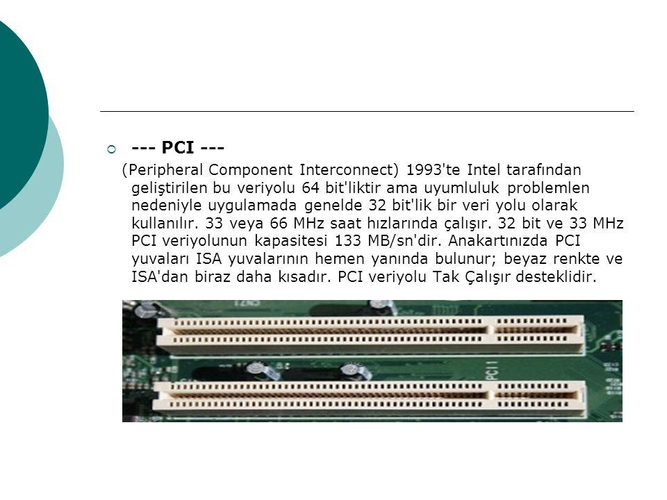  --- PCI --- (Peripheral Component Interconnect) 1993 te Intel tarafından geliştirilen bu veriyolu 64 bit liktir ama uyumluluk problemlen nedeniyle uygulamada genelde 32 bit lik bir veri yolu olarak kullanılır.