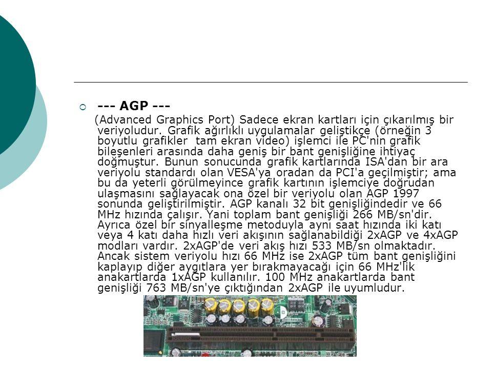  --- AGP --- (Advanced Graphics Port) Sadece ekran kartları için çıkarılmış bir veriyoludur.