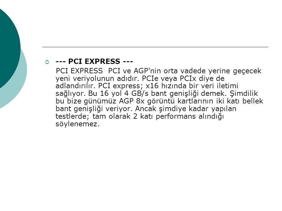  --- PCI EXPRESS --- PCI EXPRESS PCI ve AGP nin orta vadede yerine geçecek yeni veriyolunun adıdır.
