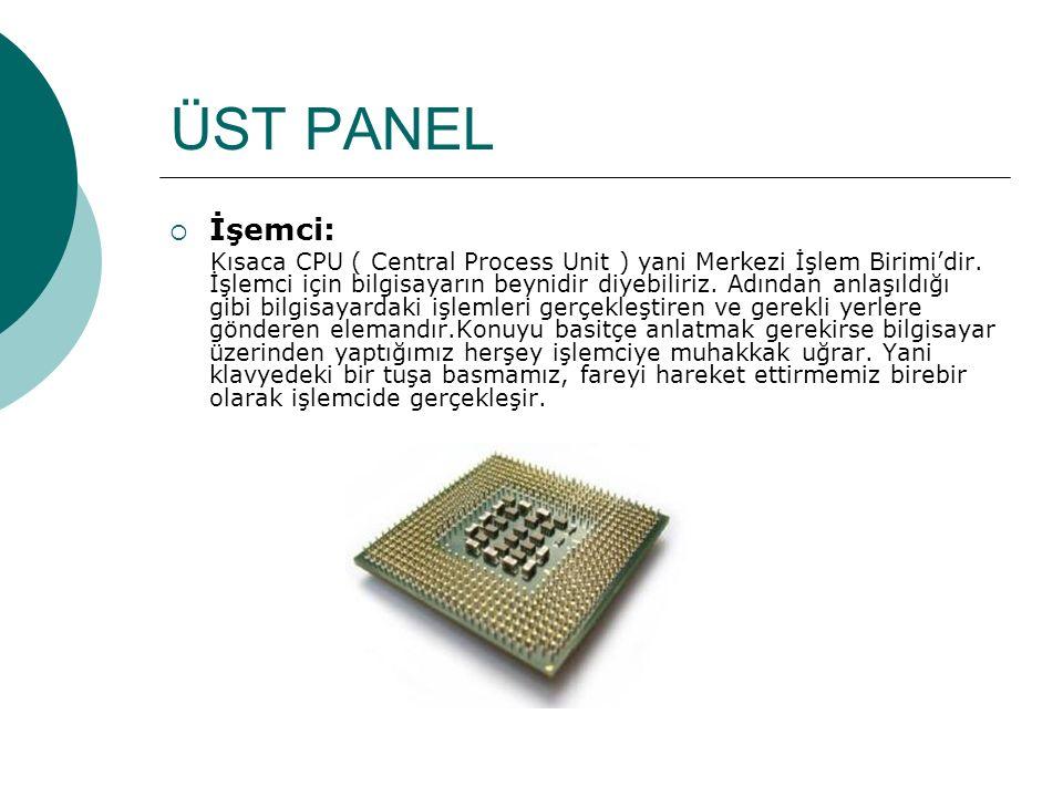 ÜST PANEL  İşemci: Kısaca CPU ( Central Process Unit ) yani Merkezi İşlem Birimi'dir.