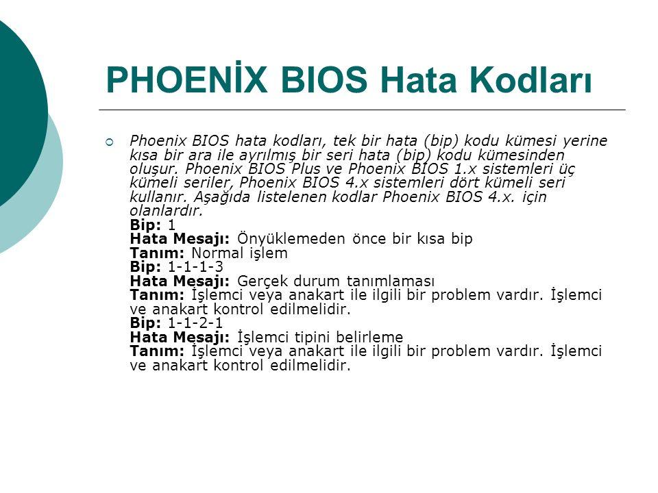 PHOENİX BIOS Hata Kodları  Phoenix BIOS hata kodları, tek bir hata (bip) kodu kümesi yerine kısa bir ara ile ayrılmış bir seri hata (bip) kodu kümesinden oluşur.