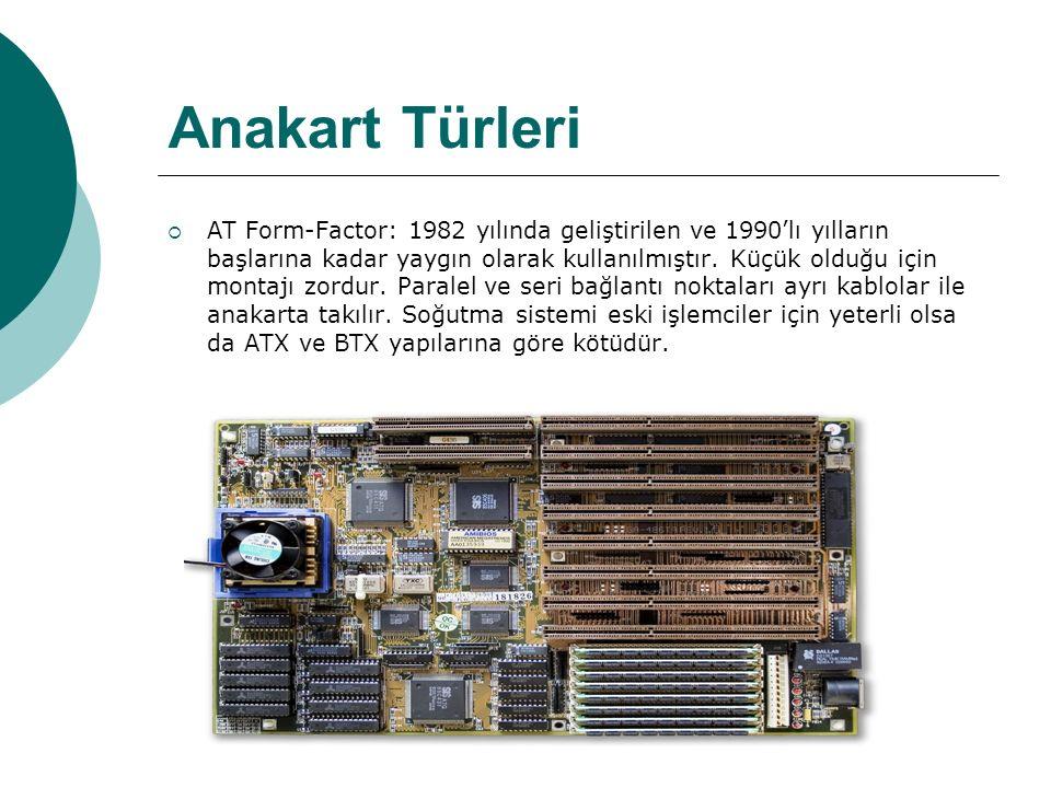 Anakart Türleri  AT Form-Factor: 1982 yılında geliştirilen ve 1990'lı yılların başlarına kadar yaygın olarak kullanılmıştır.
