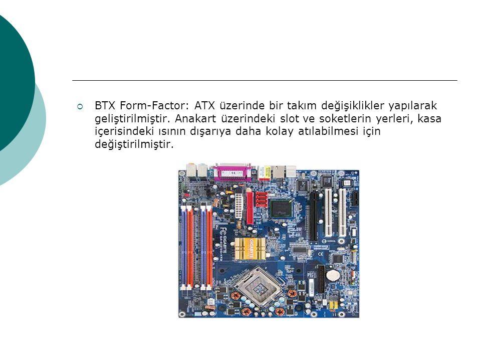  BTX Form-Factor: ATX üzerinde bir takım değişiklikler yapılarak geliştirilmiştir.