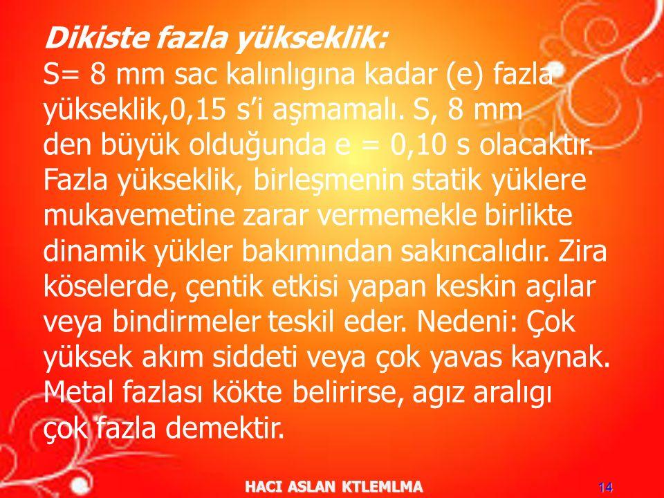 HACI ASLAN KTLEMLMA 14 Dikiste fazla yükseklik: S= 8 mm sac kalınlıgına kadar (e) fazla yükseklik,0,15 s'i aşmamalı.