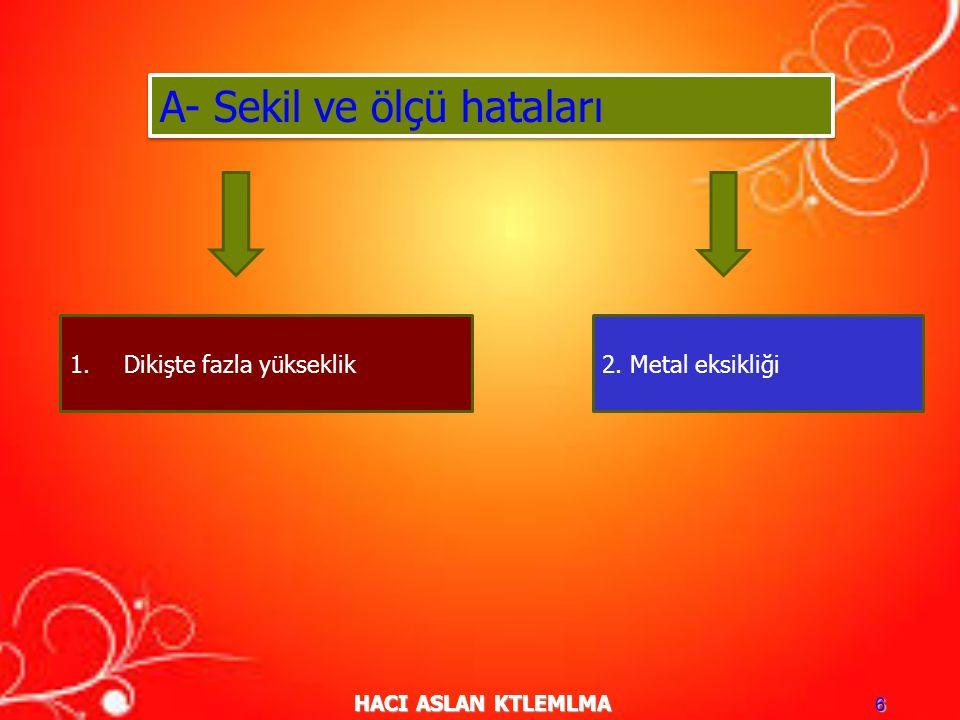 HACI ASLAN KTLEMLMA 6 A- Sekil ve ölçü hataları 1.Dikişte fazla yükseklik2. Metal eksikliği