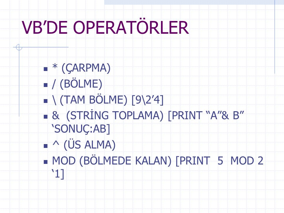 VB'DE OPERATÖRLER AND (VE) [if a>50 and b>70 then] OR (VEYA) [if a>50 or b>70 then] NOT (DEĞİL) [if not a=50 then ] XOR (AYNI İSE 0 FARKLI İSE 1 YAP) Print 11001101 xor 00110000 '11111101