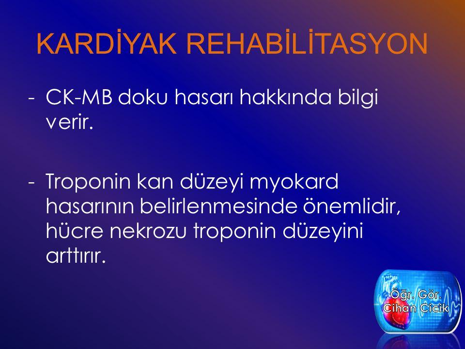 KARDİYAK REHABİLİTASYON -CK-MB doku hasarı hakkında bilgi verir. -Troponin kan düzeyi myokard hasarının belirlenmesinde önemlidir, hücre nekrozu tropo