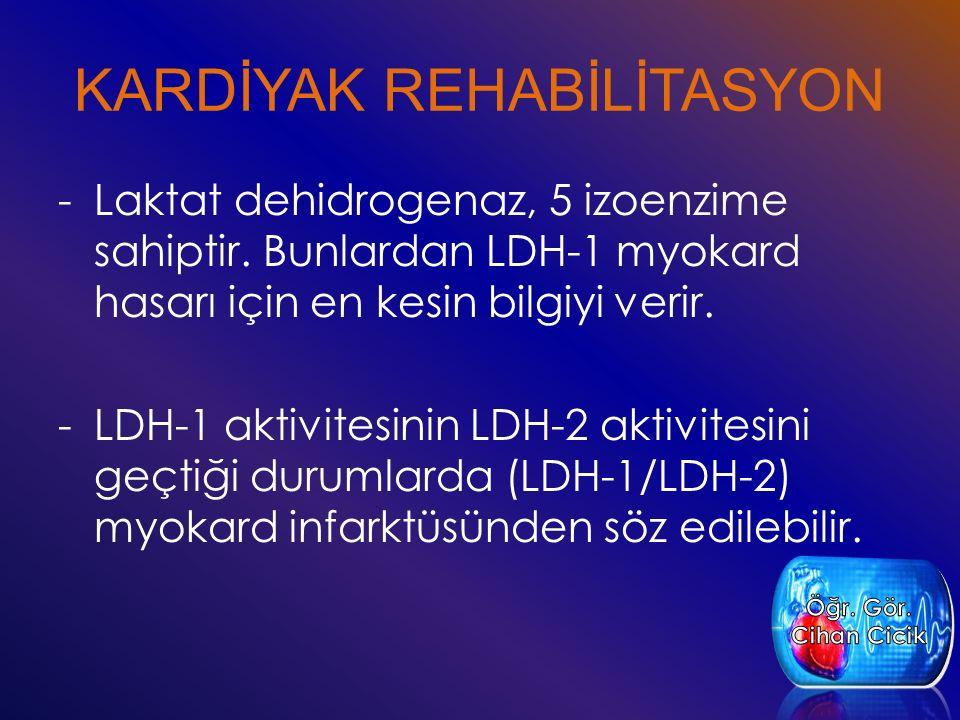 KARDİYAK REHABİLİTASYON -Laktat dehidrogenaz, 5 izoenzime sahiptir. Bunlardan LDH-1 myokard hasarı için en kesin bilgiyi verir. -LDH-1 aktivitesinin L