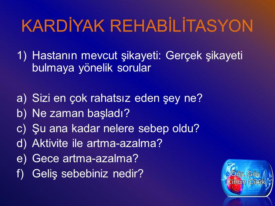 KARDİYAK REHABİLİTASYON 1)Hastanın mevcut şikayeti: Gerçek şikayeti bulmaya yönelik sorular a)Sizi en çok rahatsız eden şey ne? b)Ne zaman başladı? c)