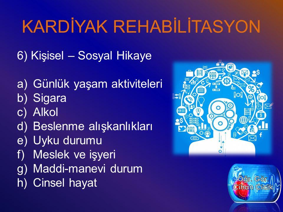 KARDİYAK REHABİLİTASYON 6) Kişisel – Sosyal Hikaye a)Günlük yaşam aktiviteleri b)Sigara c)Alkol d)Beslenme alışkanlıkları e)Uyku durumu f)Meslek ve iş