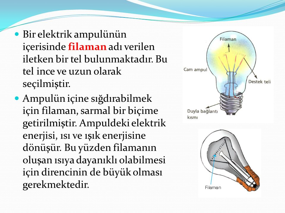 Bir elektrik ampulünün içerisinde filaman adı verilen iletken bir tel bulunmaktadır. Bu tel ince ve uzun olarak seçilmiştir. Ampulün içine sığdırabilm