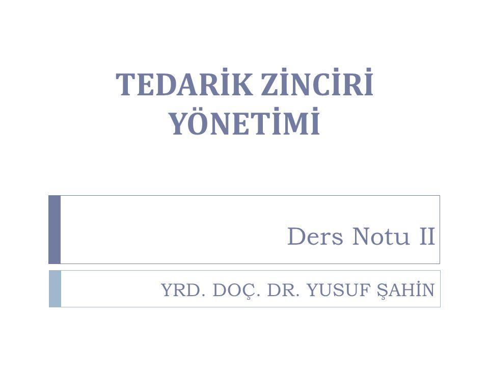 TEDARİK ZİNCİRİ YÖNETİMİ Ders Notu II YRD. DOÇ. DR. YUSUF ŞAHİN