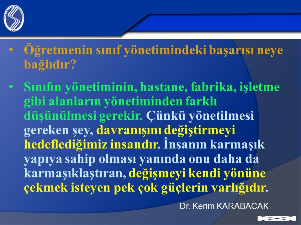 Dr. Kerim KARABACAK Öğretmenin sınıf yönetimindeki başarısı neye bağlıdır? Sınıfın yönetiminin, hastane, fabrika, işletme gibi alanların yönetiminden