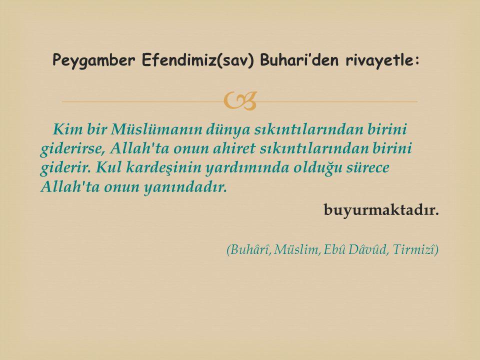  Peygamber Efendimiz(sav) Buhari'den rivayetle: Kim bir Müslümanın dünya sıkıntılarından birini giderirse, Allah ta onun ahiret sıkıntılarından birini giderir.