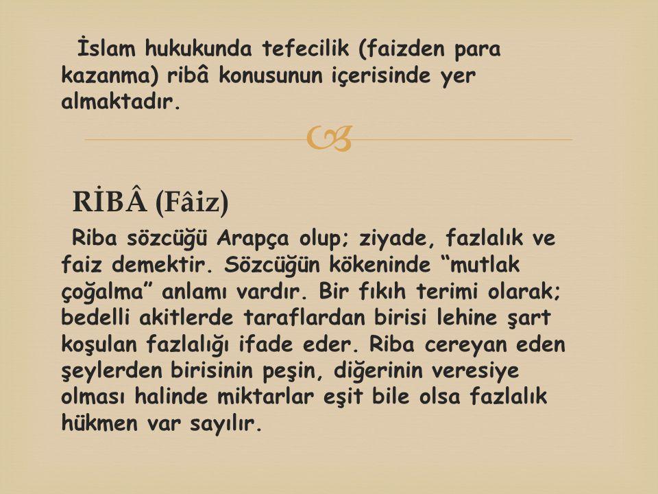  İslam hukukunda tefecilik (faizden para kazanma) ribâ konusunun içerisinde yer almaktadır. RİBÂ (Fâiz) Riba sözcüğü Arapça olup; ziyade, fazlalık ve
