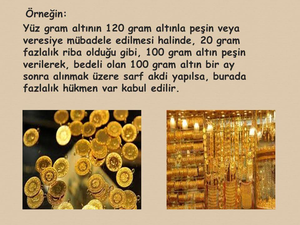 Örneğin: Yüz gram altının 120 gram altınla peşin veya veresiye mübadele edilmesi halinde, 20 gram fazlalık riba olduğu gibi, 100 gram altın peşin veri