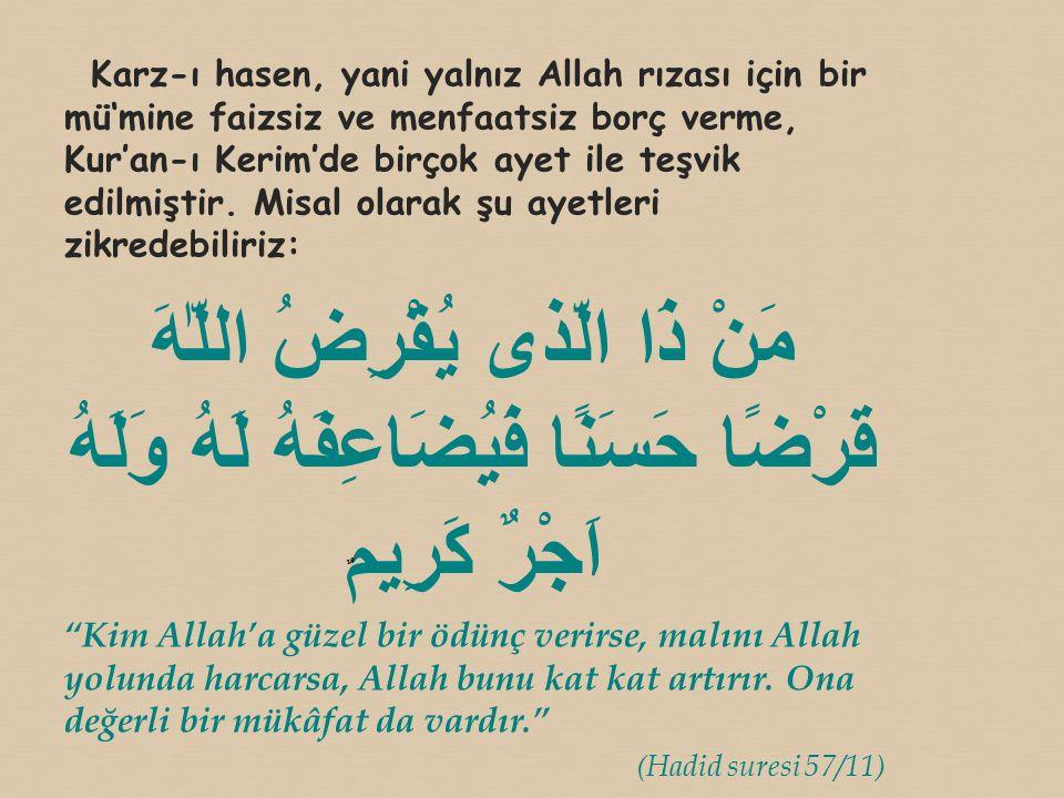Karz-ı hasen, yani yalnız Allah rızası için bir mü'mine faizsiz ve menfaatsiz borç verme, Kur'an-ı Kerim'de birçok ayet ile teşvik edilmiştir. Misal o